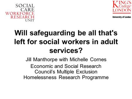 Will safeguarding be all that's left for social workers in adult services? Jill Manthorpe with Michelle Cornes Economic and Social Research Councils Multiple.