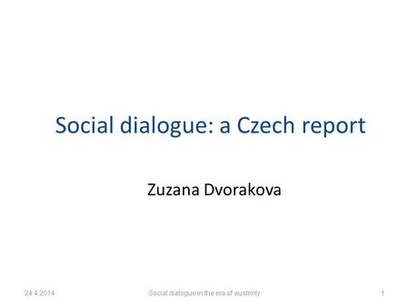 24.4.2014Social dialogue in the era of austerity1 Social dialogue: a Czech report Zuzana Dvorakova.