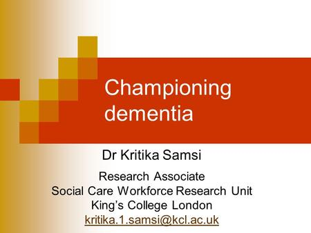 Championing dementia Dr Kritika Samsi Research Associate Social Care Workforce Research Unit Kings College London