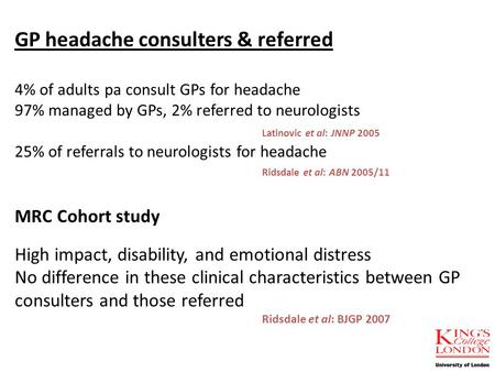 GP headache consulters & referred 4% of adults pa consult GPs for headache 97% managed by GPs, 2% referred to neurologists Latinovic et al: JNNP 2005 25%
