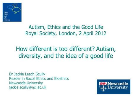 Autism, Ethics and the Good Life Royal Society, London, 2 April 2012 How different is too different? Autism, diversity, and the idea of a good life Dr.