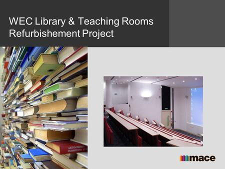 Name Position Mace Group Date WEC Library & Teaching Rooms Refurbishement Project.