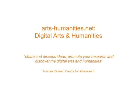 Arts-humanities.net: Digital Arts & Humanities share and discuss ideas, promote your research and discover the digital arts and humanities Torsten Reimer,