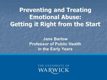 Preventing and Treating Emotional Abuse: Getting it Right from the Start Jane Barlow Professor of Public Health in the Early Years.