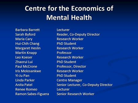Centre for the Economics of Mental Health Barbara Barrett Lecturer Sarah ByfordReader, Co-Deputy Director Maria Cary Research Worker Hui-Chih Chang PhD.