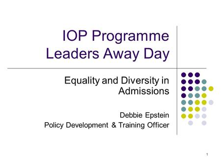 1 IOP Programme Leaders Away Day Equality and Diversity in Admissions Debbie Epstein Policy Development & Training Officer.