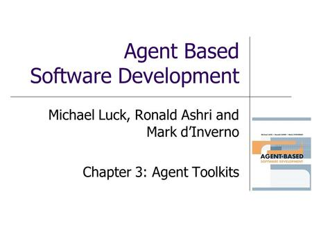 Agent Based Software Development Michael Luck, Ronald Ashri and Mark dInverno Chapter 3: Agent Toolkits.