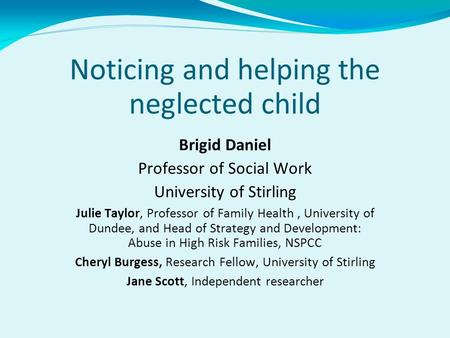 Noticing and helping the neglected child Brigid Daniel Professor of Social Work University of Stirling Julie Taylor, Professor of Family Health, University.