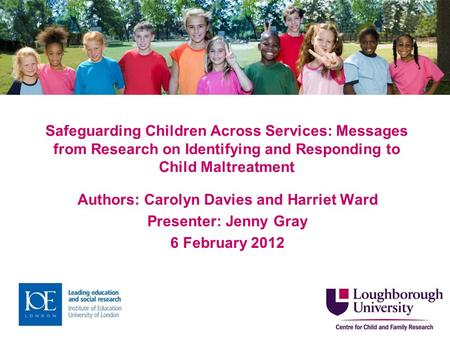 Safeguarding Children Across Services: Messages from Research on Identifying and Responding to Child Maltreatment Authors: Carolyn Davies and Harriet Ward.
