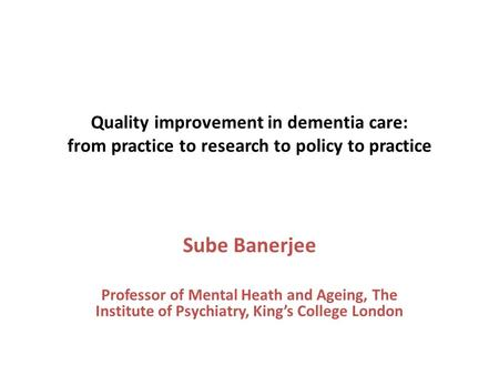 Quality improvement in dementia care: from practice to research to policy to practice Sube Banerjee Professor of Mental Heath and Ageing, The Institute.