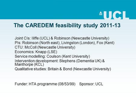 The CAREDEM feasibility study 2011-13 Joint CIs: Iliffe (UCL) & Robinson (Newcastle University) PIs: Robinson (North east), Livingston (London), Fox (Kent)