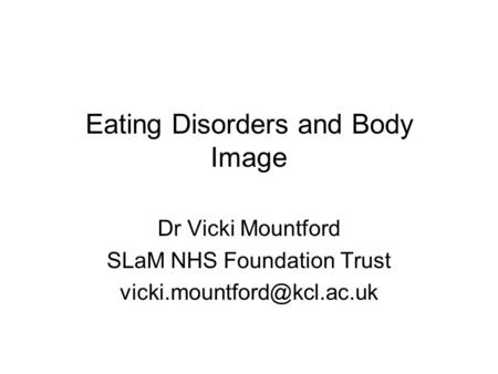 Eating Disorders and Body Image Dr Vicki Mountford SLaM NHS Foundation Trust