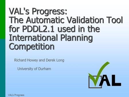 VALs Progress VAL's Progress: The Automatic Validation Tool for PDDL2.1 used in the International Planning Competition Richard Howey and Derek Long University.
