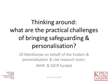 Thinking around: what are the practical challenges of bringing safeguarding & personalisation? Jill Manthorpe on behalf of the Evidem & personalisation.