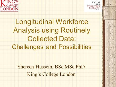 Longitudinal Workforce Analysis using Routinely Collected Data: Challenges and Possibilities Shereen Hussein, BSc MSc PhD Kings College London.