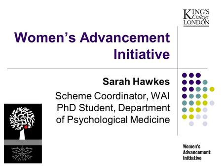 Womens Advancement Initiative Sarah Hawkes Scheme Coordinator, WAI PhD Student, Department of Psychological Medicine.