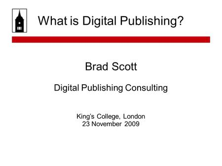What is Digital Publishing? Brad Scott Digital Publishing Consulting Kings College, London 23 November 2009.
