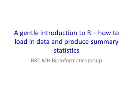 A gentle introduction to R – how to load in data and produce summary statistics BRC MH Bioinformatics group.