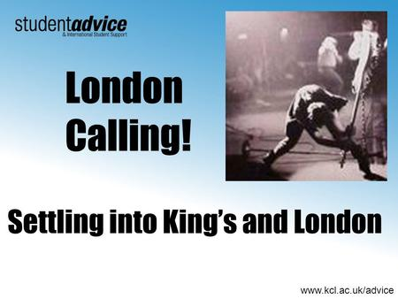 Www.kcl.ac.uk/advice Settling into Kings and London London Calling!