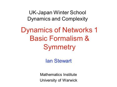 Dynamics of Networks 1 Basic Formalism & Symmetry Ian Stewart Mathematics Institute University of Warwick UK-Japan Winter School Dynamics and Complexity.