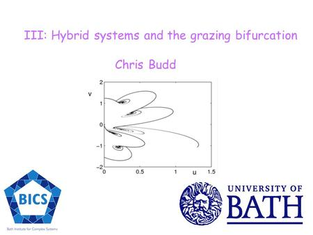 III: Hybrid systems and the grazing bifurcation Chris Budd.