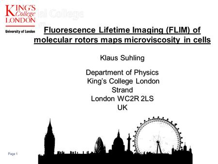 Page 1 Klaus Suhling Department of Physics Kings College London Strand London WC2R 2LS UK Fluorescence Lifetime Imaging (FLIM) of molecular rotors maps.