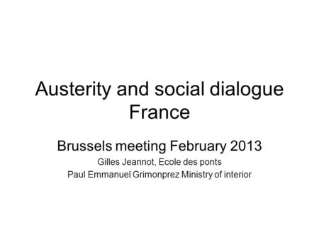 Austerity and social dialogue France Brussels meeting February 2013 Gilles Jeannot, Ecole des ponts Paul Emmanuel Grimonprez Ministry of interior.
