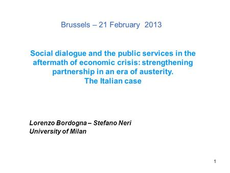 1 Brussels – 21 February 2013 Lorenzo Bordogna – Stefano Neri University of Milan Social dialogue and the public services in the aftermath of economic.