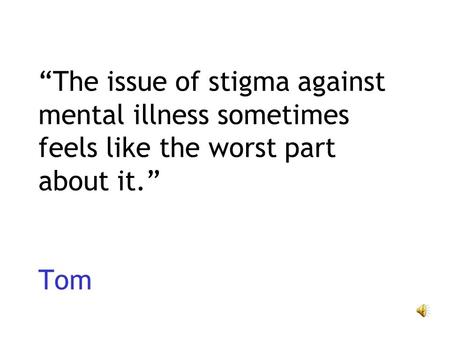 The issue of stigma against mental illness sometimes feels like the worst part about it. Tom.