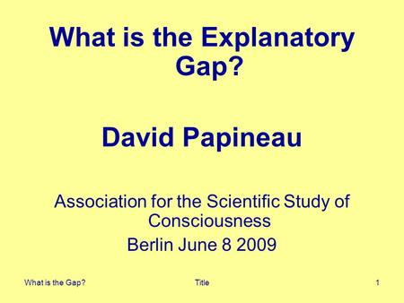 What is the Gap?Title1 What is the Explanatory Gap? David Papineau Association for the Scientific Study of Consciousness Berlin June 8 2009.