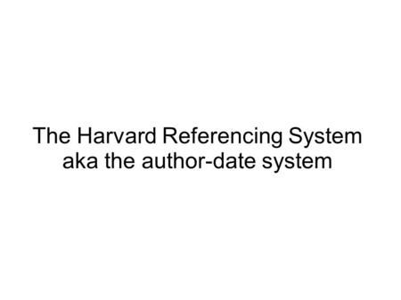 The Harvard Referencing System aka the author-date system