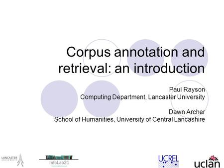 Corpus annotation and retrieval: an introduction Paul Rayson Computing Department, Lancaster University Dawn Archer School of Humanities, University of.