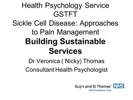 Health Psychology Service GSTFT Sickle Cell Disease: Approaches to Pain Management Building Sustainable Services Dr Veronica ( Nicky) Thomas Consultant.
