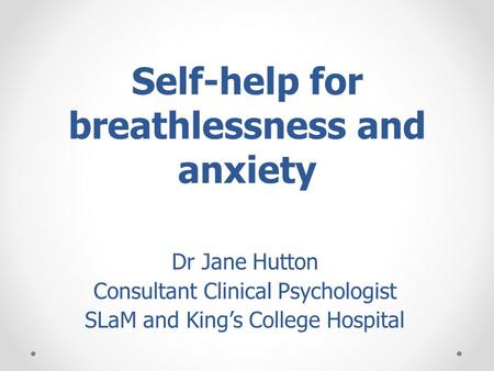 Self-help for breathlessness and anxiety Dr Jane Hutton Consultant Clinical Psychologist SLaM and Kings College Hospital.