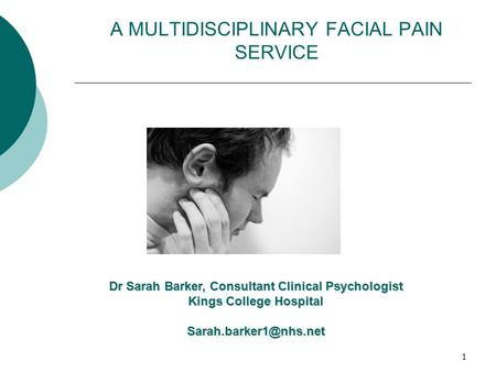 1 A MULTIDISCIPLINARY FACIAL PAIN SERVICE Dr Sarah Barker, Consultant Clinical Psychologist Kings College Hospital