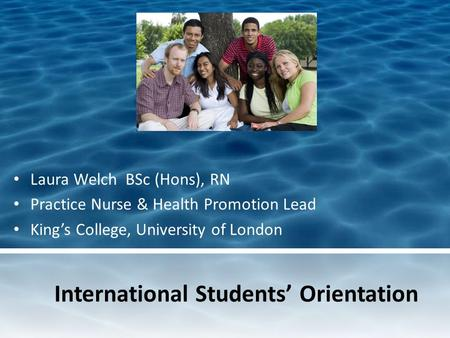 International Students Orientation Laura Welch BSc (Hons), RN Practice Nurse & Health Promotion Lead Kings College, University of London.