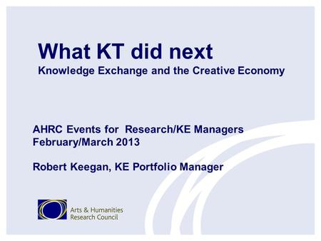 What KT did next Knowledge Exchange and the Creative Economy AHRC Events for Research/KE Managers February/March 2013 Robert Keegan, KE Portfolio Manager.