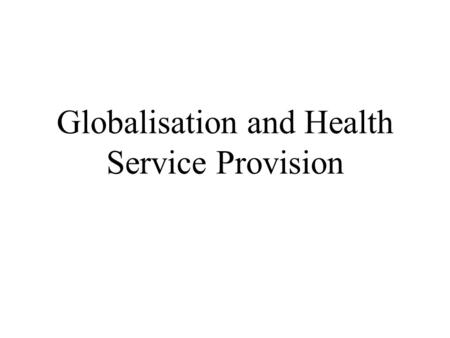 Globalisation and Health Service Provision. The British Context Expansion of NHS Funding More Private / International Providers Primary Care Trusts /