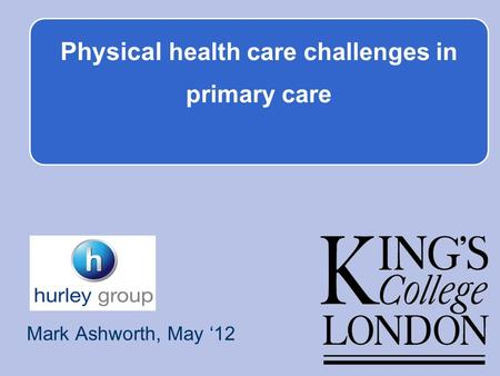 Physical health care challenges in primary care Mark Ashworth, May 12.