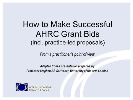 How to Make Successful AHRC Grant Bids (incl. practice-led proposals) From a practitioners point of view Adapted from a presentation prepared by Professor.