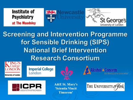 Screening and Intervention Programme for Sensible Drinking (SIPS) National Brief Intervention Research Consortium A&E St. Marys 'Scientia Vincit Timorem'