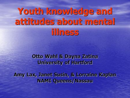 Youth knowledge and attitudes about mental illness Otto Wahl & Dayna Zatina University of Hartford Amy Lax, Janet Susin, & Lorraine Kaplan NAMI Queens/Nassau.