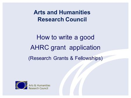 How to write a good AHRC grant application (Research Grants & Fellowships) Arts and Humanities Research Council.