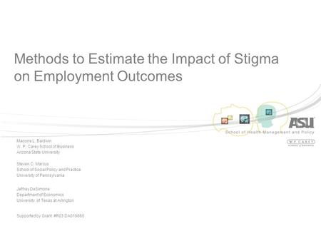 Methods to Estimate the Impact of Stigma on Employment Outcomes Marjorie L. Baldwin W. P. Carey School of Business Arizona State University Steven C. Marcus.