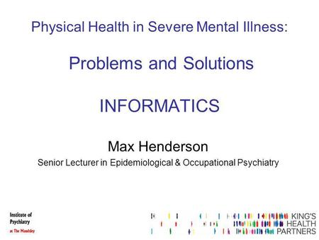 Physical Health in Severe Mental Illness: Problems and Solutions INFORMATICS Max Henderson Senior Lecturer in Epidemiological & Occupational Psychiatry.