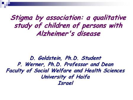 Stigma by association: a qualitative study of children of persons with Alzheimer's disease D. Goldstein, Ph.D. Student P. Werner, Ph.D. Professor and Dean.