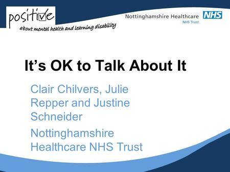 Its OK to Talk About It Clair Chilvers, Julie Repper and Justine Schneider Nottinghamshire Healthcare NHS Trust.