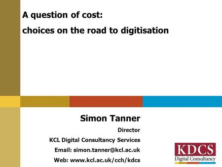 A question of cost: choices on the road to digitisation Simon Tanner Director KCL Digital Consultancy Services   Web: