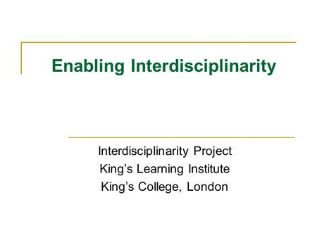 Enabling Interdisciplinarity Interdisciplinarity Project Kings Learning Institute Kings College, London.