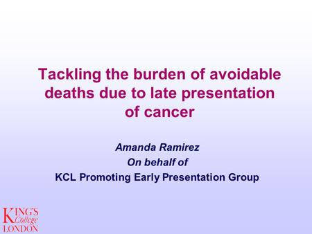 Tackling the burden of avoidable deaths due to late presentation of cancer Amanda Ramirez On behalf of KCL Promoting Early Presentation Group.